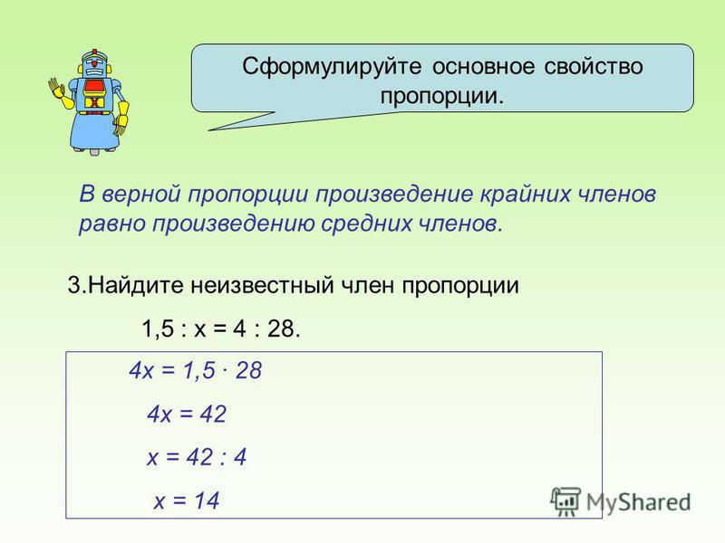 Сформулируйте основное свойство пропорции. В верной пропорции произведение крайних членов равно произведению средних членов. 3. Найдите неизвестный член пропорции 1,5 : х = 4 : 28. 4 х = 1,5 28 4 х = 42 х = 42 : 4 х = 14