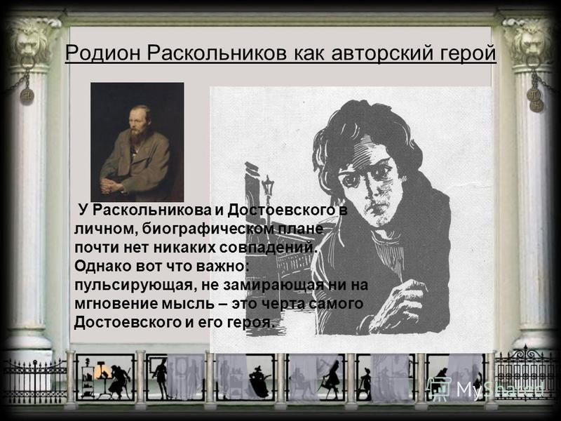 Родион Раскольников как авторский герой У Раскольникова и Достоевского в личном, биографическом плане почти нет никаких совпадений. Однако вот что важно: пульсирующая, не замирающая ни на мгновение мысль – это черта самого Достоевского и его героя.