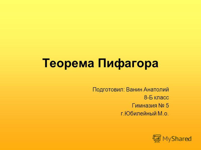 1 Теорема Пифагора Подготовил: Ванин Анатолий 8-Б класс Гимназия 5 г.Юбилейный М.о.