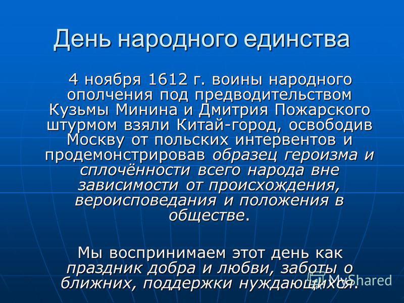 День народного единства 4 ноября 1612 г. воины народного ополчения под предводительством Кузьмы Минина и Дмитрия Пожарского штурмом взяли Китай-город, освободив Москву от польских интервентов и продемонстрировав образец героизма и сплочённости всего