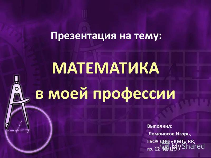 Презентация на тему: МАТЕМАТИКА в моей профессии Выполнил: Ломоносов Игорь, ГБОУ СПО «КМТ» КК, гр. 12 Э2-1/9