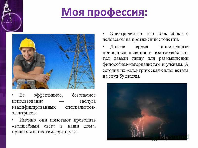 Моя профессия: Электричество шло «бок обок» с человеком на протяжении столетий. Долгое время таинственные природные явления и взаимодействия тел давали пищу для размышлений философам-материалистам и учёным. А сегодня их «электрическая сила» встала на
