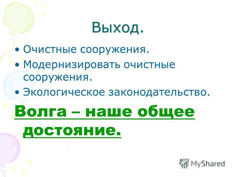 Выход. Очистные сооружения. Модернизировать очистные сооружения. Экологическое законодательство. Волга – наше общее достояние.
