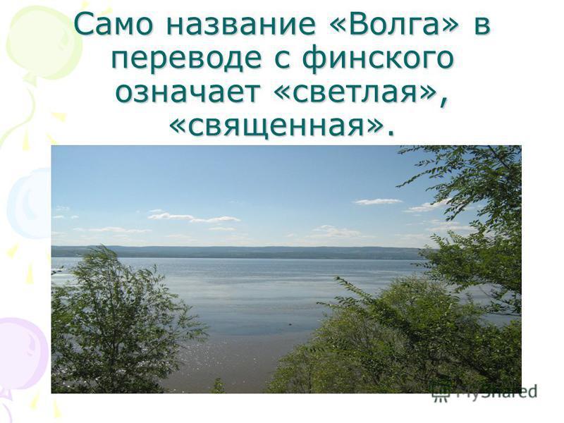 Само название «Волга» в переводе с финского означает «светлая», «священная».