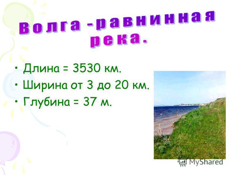 Длина = 3530 км. Ширина от 3 до 20 км. Глубина = 37 м.