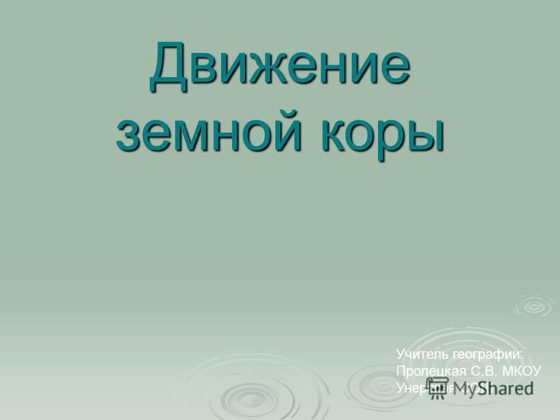 Учитель географии: Пролецкая С.В. МКОУ Унерская СОШ Движение земной коры