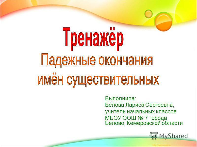 Выполнила: Белова Лариса Сергеевна, учитель начальных классов МБОУ ООШ 7 города Белово, Кемеровской области