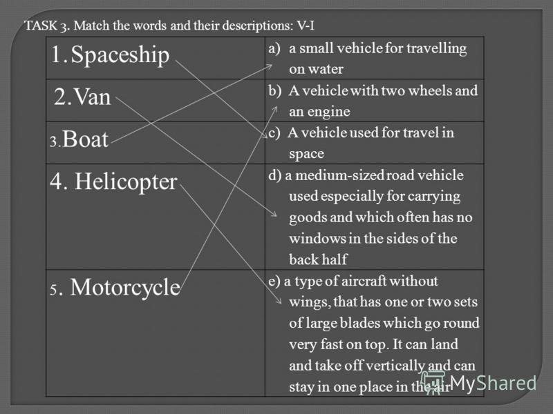 TASK 3. Match the words and their descriptions: V-I 1.Spaceship a)a small vehicle for travelling on water 2.Van b) A vehicle with two wheels and an engine 3. Boat c) A vehicle used for travel in space 4. Helicopter d) a medium-sized road vehicle used