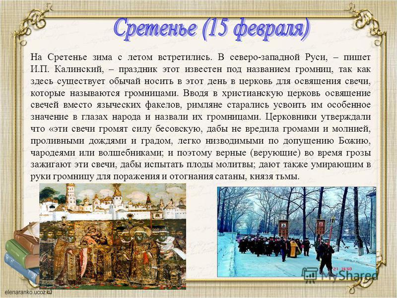 На Сретенье зима с летом встретились. В северо-западной Руси, – пишет И.П. Калинский, – праздник этот известен под названием громниц, так как здесь существует обычай носить в этот день в церковь для освящения свечи, которые называются громницами. Вво