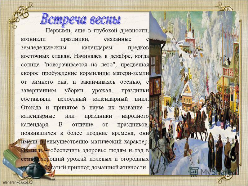 Первыми, еще в глубокой древности, возникли праздники, связанные с земледельческим календарем предков восточных славян. Начинаясь в декабре, когда солнце