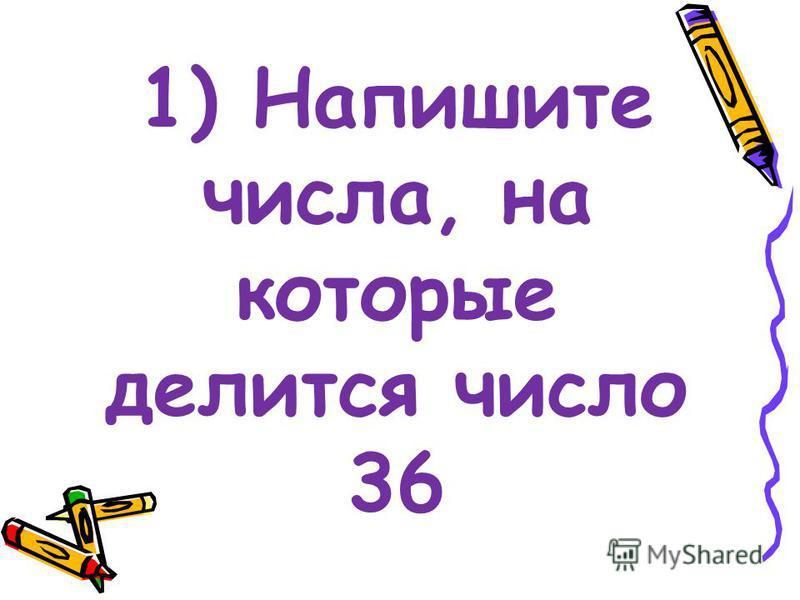 1) Напишите числа, на которые делится число 36