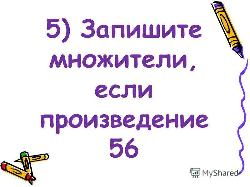 5) Запишите множители, если произведение 56