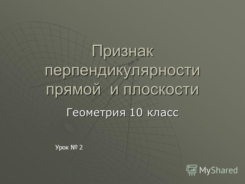 Признак перпендикулярности прямой и плоскости Геометрия 10 класс Урок 2