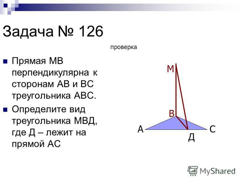 Задача 126 Прямая МВ перпендикулярна к сторонам АВ и ВС треугольника АВС. Определите вид треугольника МВД, где Д – лежит на прямой АС А В С М Д проверка