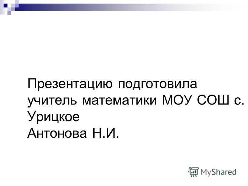 Презентацию подготовила учитель математики МОУ СОШ с. Урицкое Антонова Н.И.