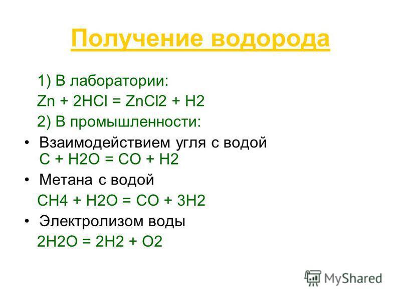 Получение водорода 1) В лаборатории: Zn + 2HCl = ZnCl2 + H2 2) В промышленности: Взаимодействием угля с водой С + Н2О = СО + Н2 Метана с водой СН4 + Н2О = СО + 3Н2 Электролизом воды 2Н2О = 2Н2 + О2