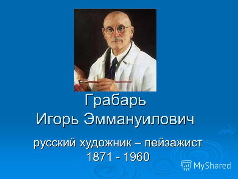 Грабарь Игорь Эммануилович русский художник – пейзажист 1871 - 1960
