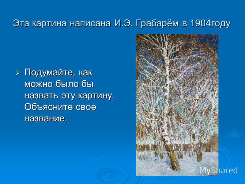 Эта картина написана И.Э. Грабарём в 1904 году Подумайте, как можно было бы назвать эту картину. Объясните свое название. Подумайте, как можно было бы назвать эту картину. Объясните свое название.