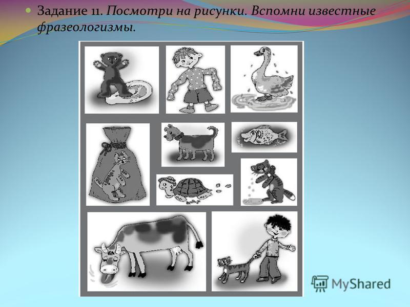 Задание 11. Посмотри на рисунки. Вспомни известные фразеологизмы.