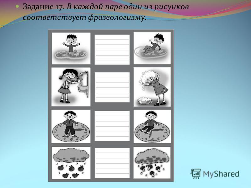 Задание 17. В каждой паре один из рисунков соответствует фразеологизму.