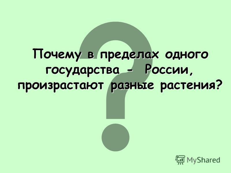 Почему в пределах одного государства - России, произрастают разные растения? Почему в пределах одного государства - России, произрастают разные растения?