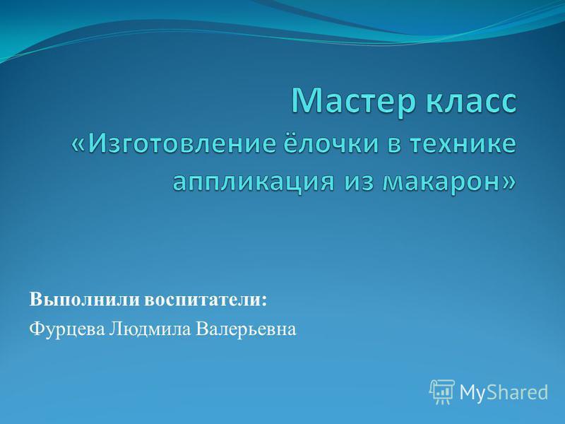 Выполнили воспитатели: Фурцева Людмила Валерьевна