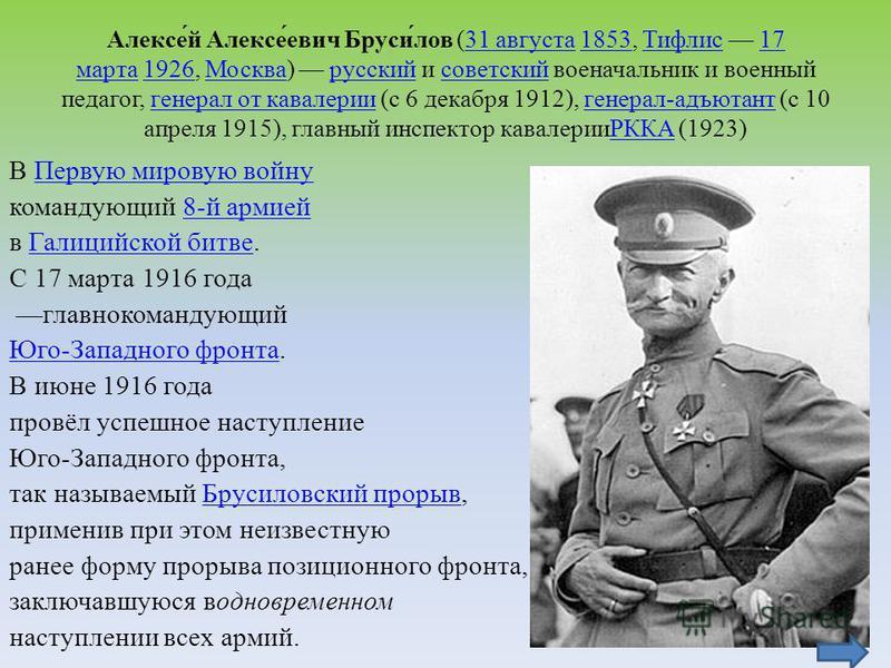 Алексе́й Алексе́евич Бруси́лов (31 августа 1853, Тифлис 17 марта 1926, Москва) русский и советский военачальник и военный педагог, генерал от кавалерии (с 6 декабря 1912), генерал-адъютант (с 10 апреля 1915), главный инспектор кавалерииРККА (1923)31
