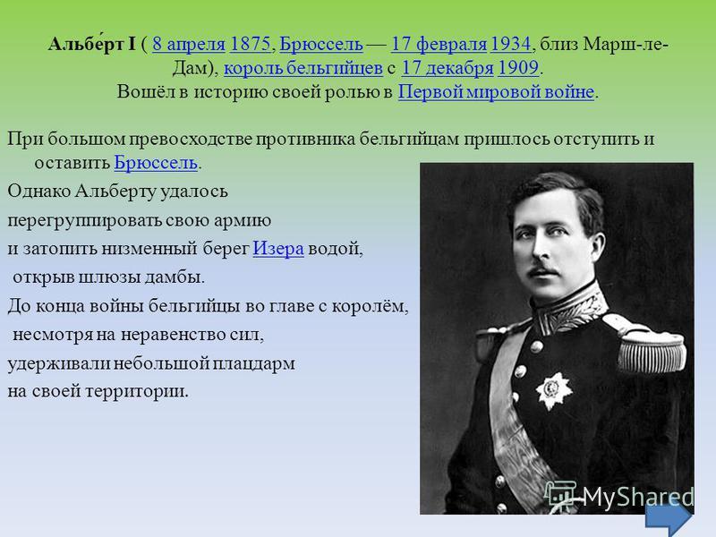 Альбе́рт I ( 8 апреля 1875, Брюссель 17 февраля 1934, близ Марш-ле- Дам), король бельгийцев с 17 декабря 1909. Вошёл в историю своей ролью в Первой мировой войне.8 апреля 1875Брюссель 17 февраля 1934 король бельгийцев 17 декабря 1909Первой мировой во