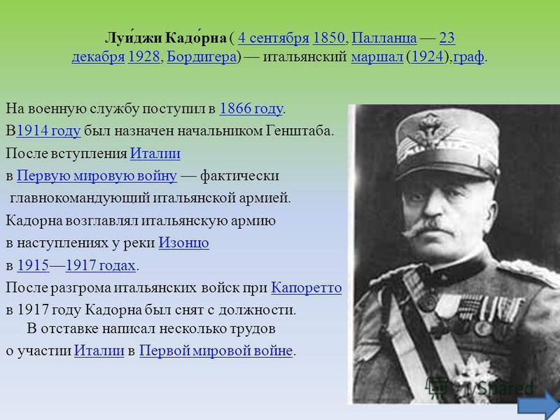 Луи́джи Кадо́рна ( 4 сентября 1850, Палланца 23 декабря 1928, Бордигера) итальянский маршал (1924),граф.4 сентября 1850Палланца 23 декабря 1928Бордигерамаршал 1924 граф На военную службу поступил в 1866 году.1866 году В1914 году был назначен начальни