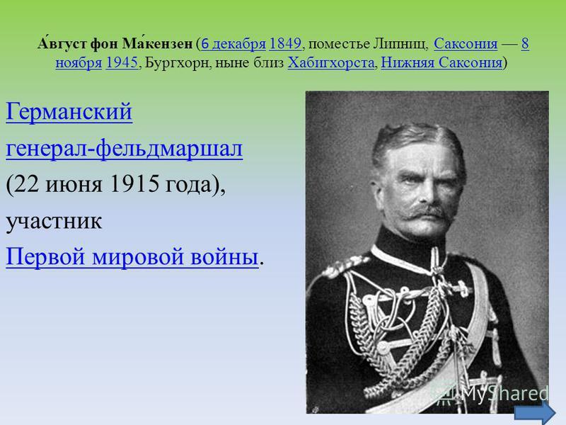 А́вгуст фон Ма́кензен (6 декабря 1849, поместье Липниц, Саксония 8 ноября 1945, Бургхорн, ныне близ Хабигхорста, Нижняя Саксония) 6 декабря 1849Саксония 8 ноября 1945Хабигхорста Нижняя Саксония Германский генерал-фельдмаршал (22 июня 1915 года), учас
