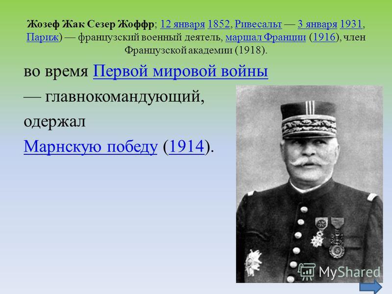Жозеф Жак Сезер Жоффр; 12 января 1852, Ривесальт 3 января 1931, Париж) французский военный деятель, маршал Франции (1916), член Французской академии (1918).12 января 1852Ривесальт 3 января 1931 Парижмаршал Франции 1916 во время Первой мировой войны П