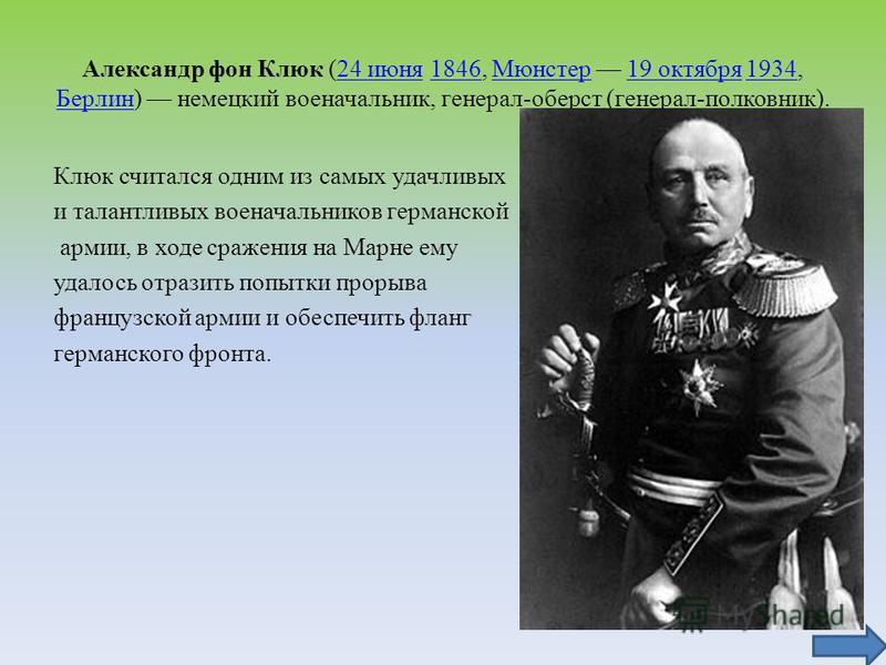 Александр фон Клюк (24 июня 1846, Мюнстер 19 октября 1934, Берлин) немецкий военачальник, генерал-оберст (генерал-полковник).24 июня 1846Мюнстер 19 октября 1934 Берлин Клюк считался одним из самых удачливых и талантливых военачальников германской арм