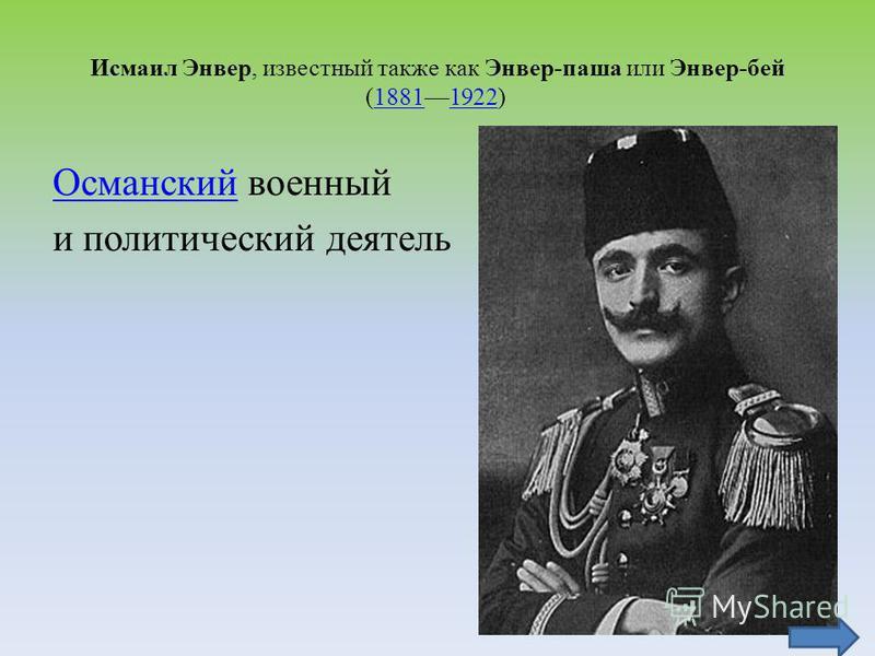 Исмаил Энвер, известный также как Энвер-паша или Энвер-бей (18811922) 18811922 Османский Османский военный и политический деятель