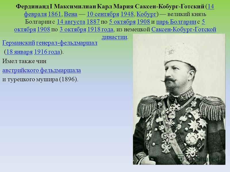 Фердинанд I Максимилиан Карл Мария Саксен-Кобург-Готский (14 февраля 1861, Вена 10 сентября 1948, Кобург) великий князь Болгарии с 14 августа 1887 по 5 октября 1908 и царь Болгарии с 5 октября 1908 по 3 октября 1918 года, из немецкой Саксен-Кобург-Го
