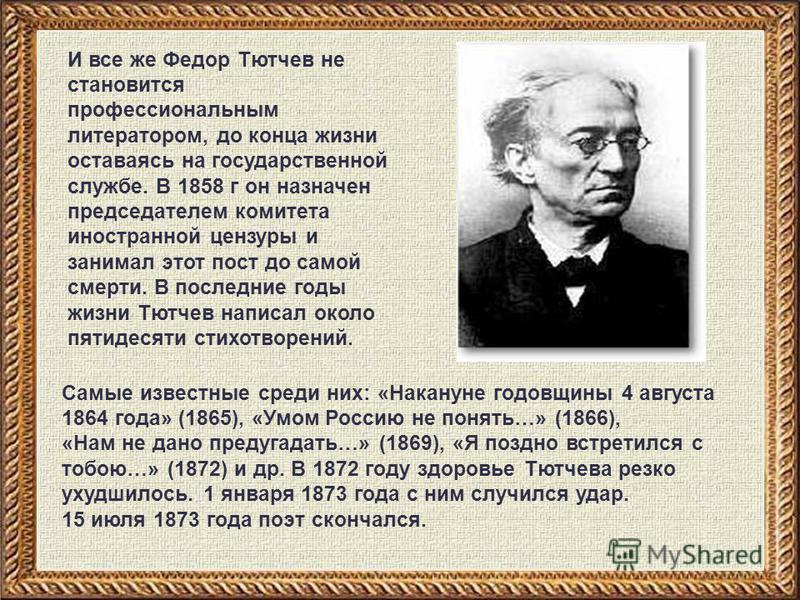 И все же Федор Тютчев не становится профессиональным литератором, до конца жизни оставаясь на государственной службе. В 1858 г он назначен председателем комитета иностранной цензуры и занимал этот пост до самой смерти. В последние годы жизни Тютчев н