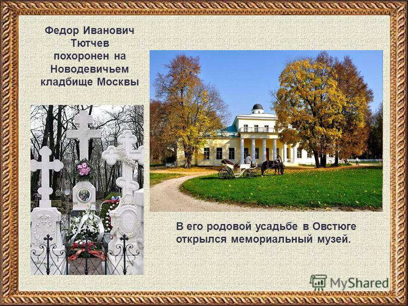 Федор Иванович Тютчев похоронен на Новодевичьем кладбище Москвы В его родовой усадьбе в Овстюге открылся мемориальный музей.