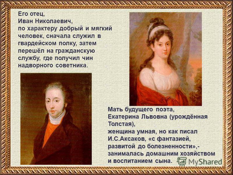 Его отец, Иван Николаевич, по характеру добрый и мягкий человек, сначала служил в гвардейском полку, затем перешёл на гражданскую службу, где получил чин надворного советника. Мать будущего поэта, Екатерина Львовна (урождённая Толстая), женщина умная