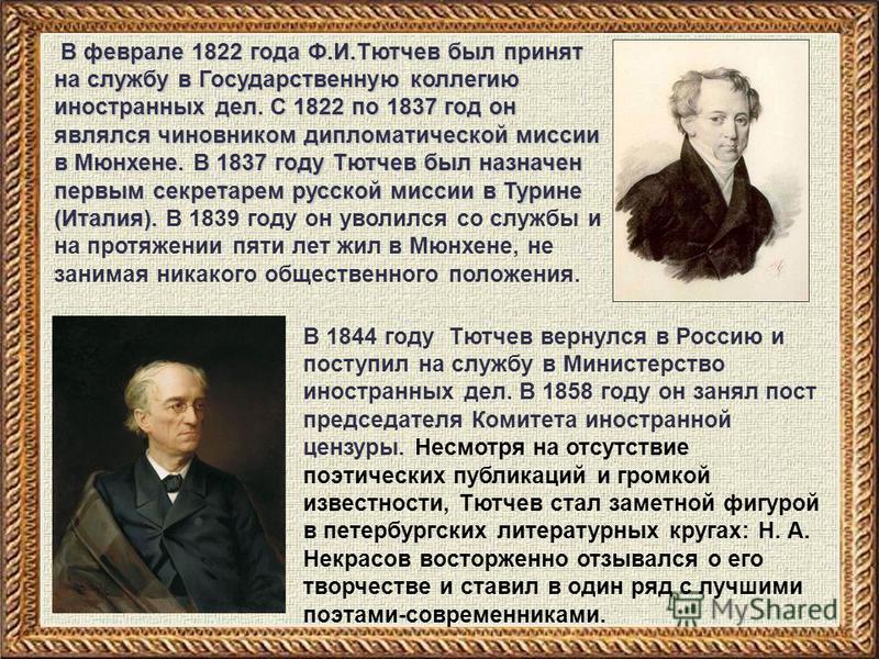 В феврале 1822 года Ф.И.Тютчев был принят на службу в Государственную коллегию иностранных дел. С 1822 по 1837 год он являлся чиновником дипломатической миссии в Мюнхене. В 1837 году Тютчев был назначен первым секретарем русской миссии в Турине (Итал