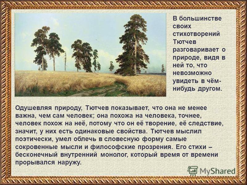 Одушевляя природу, Тютчев показывает, что она не менее важна, чем сам человек; она похожа на человека, точнее, человек похож на неё, потому что он её творение, её следствие, значит, у них есть одинаковые свойства. Тютчев мыслил поэтически, умел облеч