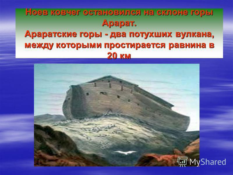 На 7-м месяце ковчег остановился на горах Араратских (в Армении). В 1-й день 10-го месяца показались вершины всех гор. И только к концу года вода вошла в свои вместилища. Почти год Ной с семьёй и с животными провёл в ковчеге.