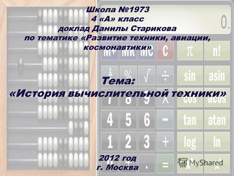 Школа 1973 4 «А» класс доклад Данилы Старикова по тематике «Развитие техники, авиации, космонавтики» 2012 год г. Москва Тема: «История вычислительной техники»