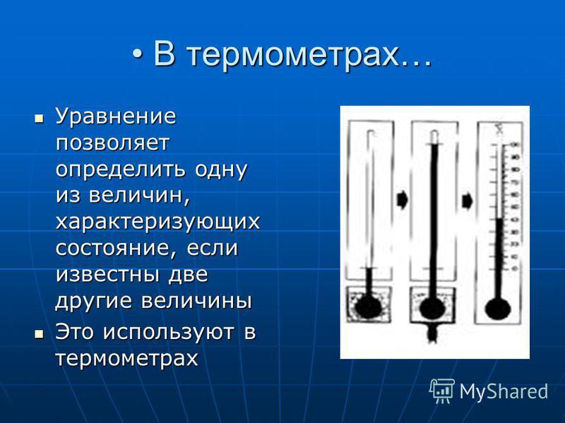 В термометрах… В термометрах… Уравнение позволяет определить одну из величин, характеризующих состояние, если известны две другие величины Уравнение позволяет определить одну из величин, характеризующих состояние, если известны две другие величины Эт