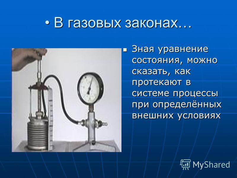 В газовых законах… В газовых законах… Зная уравнение состояния, можно сказать, как протекают в системе процессы при определённых внешних условиях Зная уравнение состояния, можно сказать, как протекают в системе процессы при определённых внешних услов