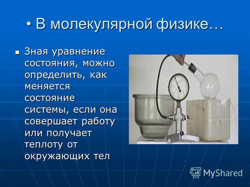 В молекулярной физике… В молекулярной физике… Зная уравнение состояния, можно определить, как меняется состояние системы, если она совершает работу или получает теплоту от окружающих тел Зная уравнение состояния, можно определить, как меняется состоя