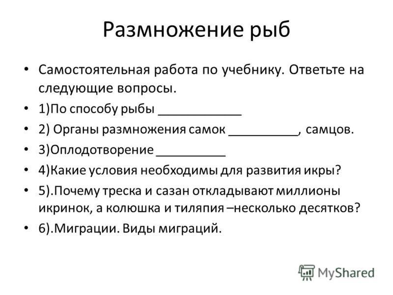 Размножение рыб Самостоятельная работа по учебнику. Ответьте на следующие вопросы. 1)По способу рыбы ____________ 2) Органы размножения самок __________, самцов. 3)Оплодотворение __________ 4)Какие условия необходимы для развития икры? 5).Почему трес