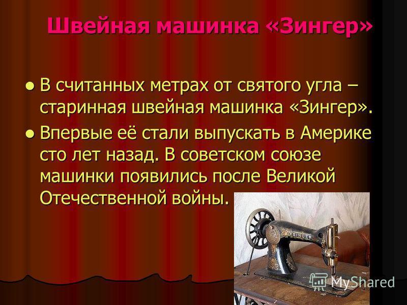 Швейная машинка «Зингер» Швейная машинка «Зингер» В считанных метрах от святого угла – старинная швейная машинка «Зингер». В считанных метрах от святого угла – старинная швейная машинка «Зингер». Впервые её стали выпускать в Америке сто лет назад. В