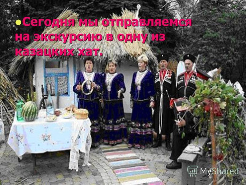 Сегодня мы отправляемся на экскурсию в одну из казацких хат. Сегодня мы отправляемся на экскурсию в одну из казацких хат.