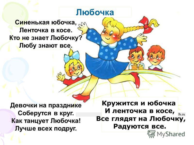 Любочка Синенькая юбочка, Ленточка в косе. Кто не знает Любочку? Любу знают все. Девочки на празднике Соберутся в круг. Как танцует Любочка! Лучше всех подруг. Кружится и юбочка И ленточка в косе, Все глядят на Любочку, Радуются все.