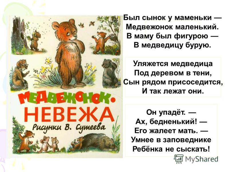 Был сынок у маменьки Медвежонок маленький. В маму был фигурою В медведицу бурую. Уляжется медведица Под деревом в тени, Сын рядом присоседится, И так лежат они. Он упадёт. Ах, бедненький! Его жалеет мать. Умнее в заповеднике Ребёнка не сыскать!
