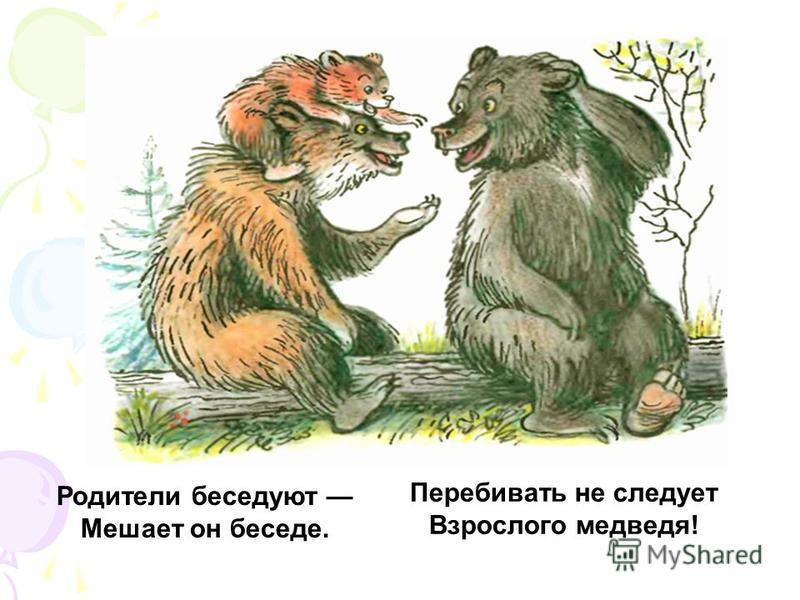Родители беседуют Мешает он беседе. Перебивать не следует Взрослого медведя!